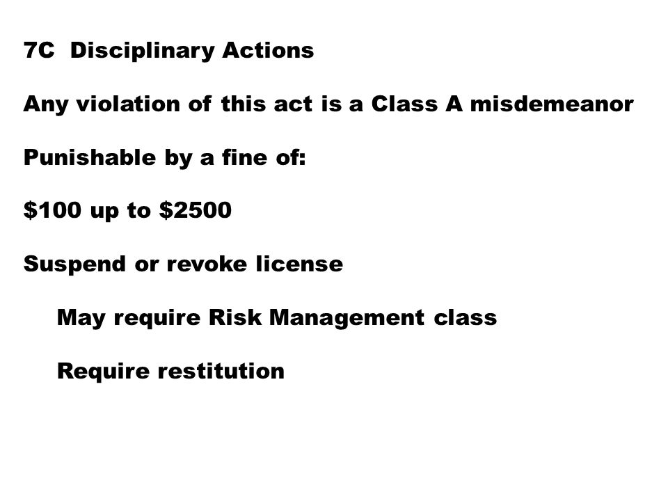 7C Disciplinary Actions Any violation of this act is a Class A misdemeanor Punishable by a fine of: $100 up to $2500 Suspend or revoke license May require Risk Management class Require restitution
