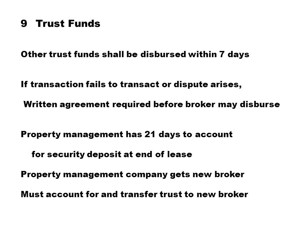9Trust Funds Other trust funds shall be disbursed within 7 days If transaction fails to transact or dispute arises, Written agreement required before broker may disburse Property management has 21 days to account for security deposit at end of lease Property management company gets new broker Must account for and transfer trust to new broker