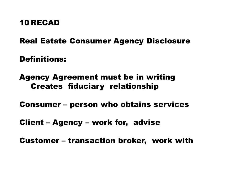 10RECAD Real Estate Consumer Agency Disclosure Definitions: Agency Agreement must be in writing Creates fiduciary relationship Consumer – person who obtains services Client – Agency – work for, advise Customer – transaction broker, work with