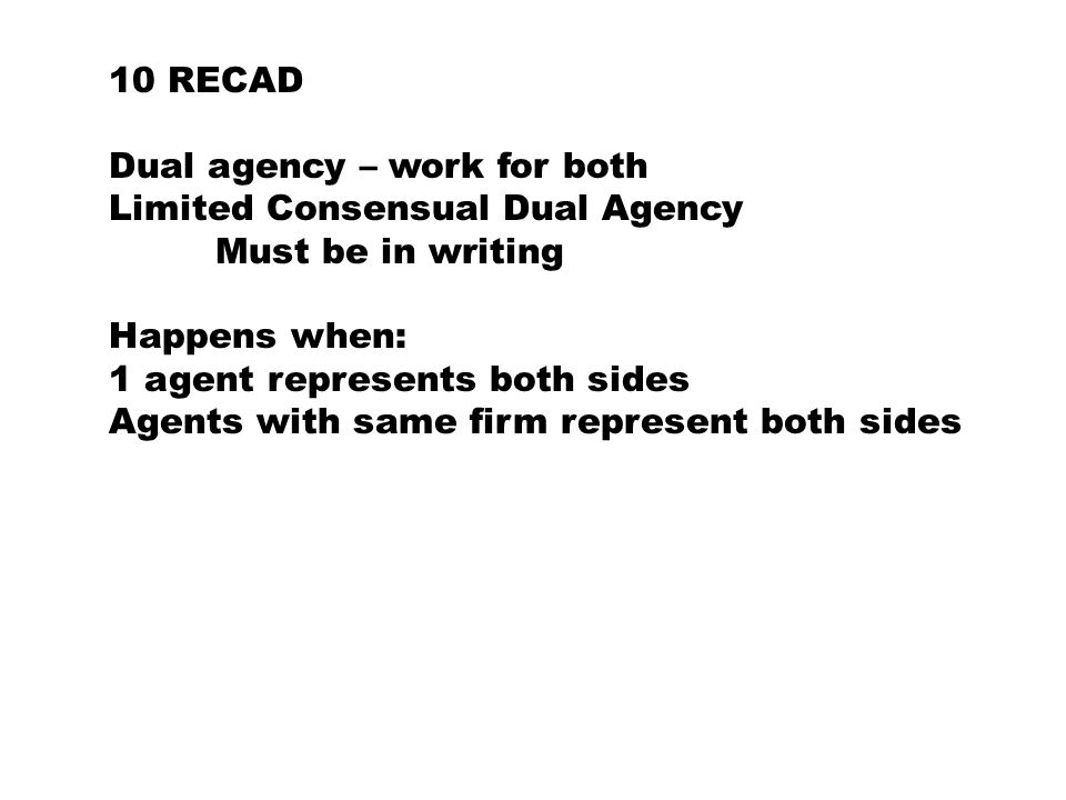 10 RECAD Dual agency – work for both Limited Consensual Dual Agency Must be in writing Happens when: 1 agent represents both sides Agents with same firm represent both sides