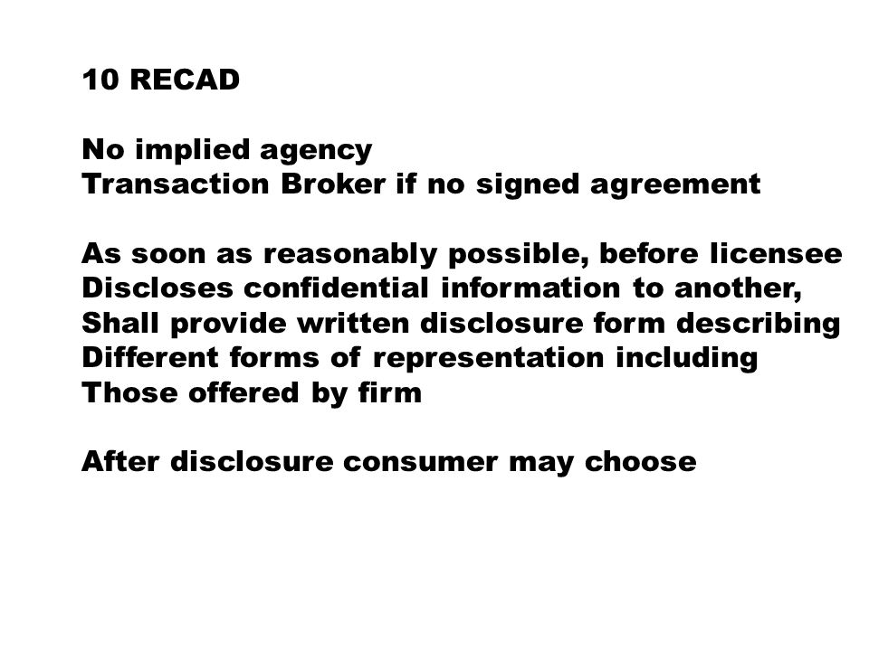 10 RECAD No implied agency Transaction Broker if no signed agreement As soon as reasonably possible, before licensee Discloses confidential information to another, Shall provide written disclosure form describing Different forms of representation including Those offered by firm After disclosure consumer may choose