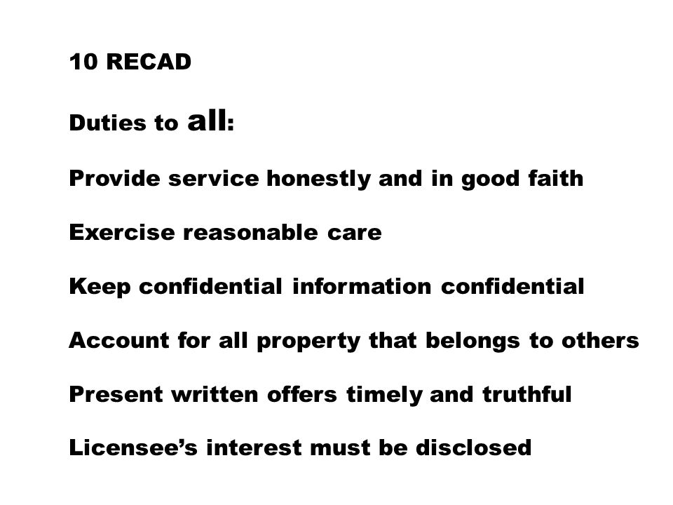 10 RECAD Duties to all : Provide service honestly and in good faith Exercise reasonable care Keep confidential information confidential Account for all property that belongs to others Present written offers timely and truthful Licensee's interest must be disclosed