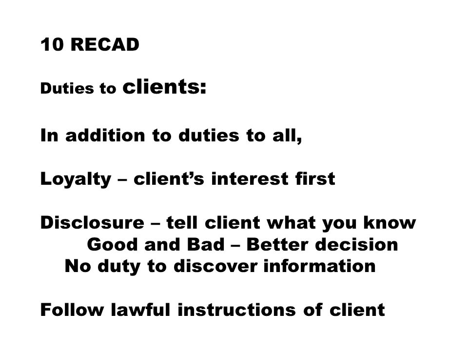 10 RECAD Duties to clients: In addition to duties to all, Loyalty – client's interest first Disclosure – tell client what you know Good and Bad – Better decision No duty to discover information Follow lawful instructions of client