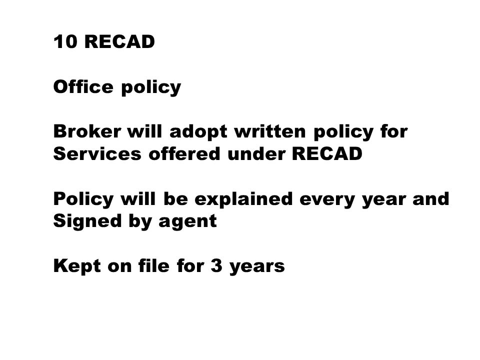 10 RECAD Office policy Broker will adopt written policy for Services offered under RECAD Policy will be explained every year and Signed by agent Kept on file for 3 years