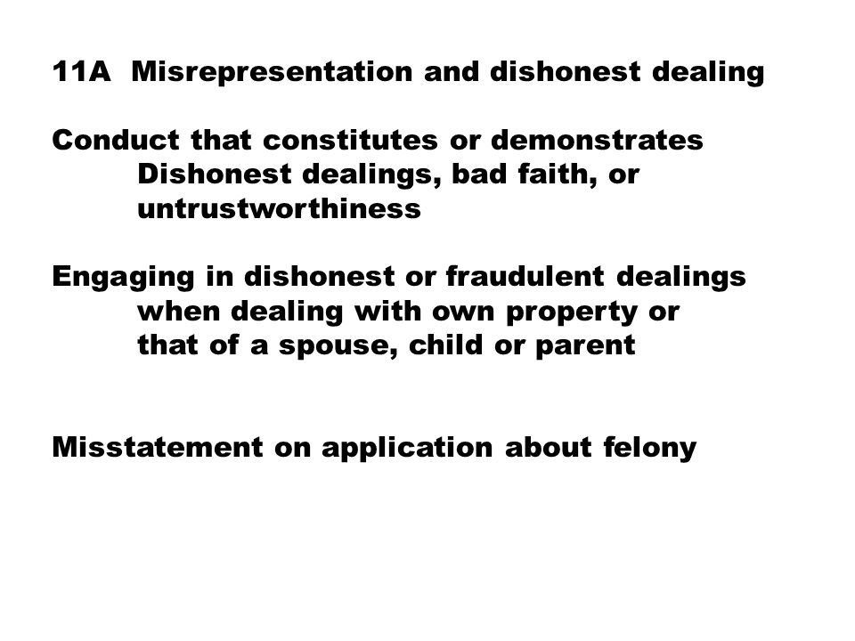 11A Misrepresentation and dishonest dealing Conduct that constitutes or demonstrates Dishonest dealings, bad faith, or untrustworthiness Engaging in dishonest or fraudulent dealings when dealing with own property or that of a spouse, child or parent Misstatement on application about felony