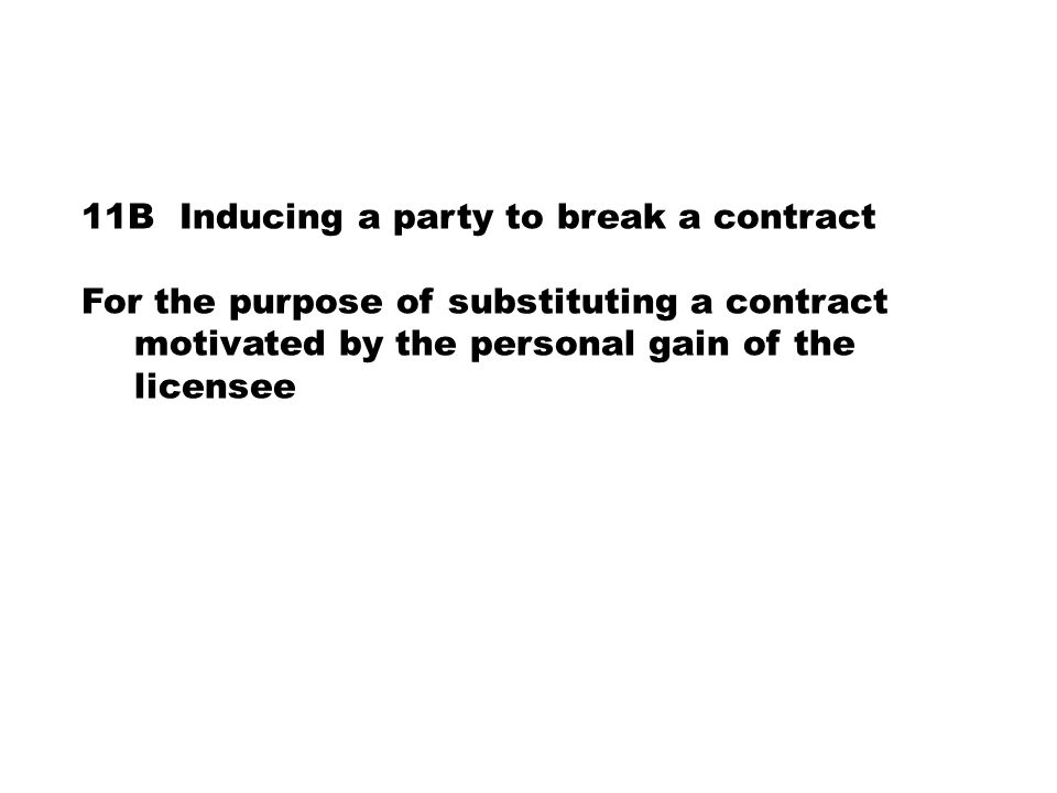 11B Inducing a party to break a contract For the purpose of substituting a contract motivated by the personal gain of the licensee