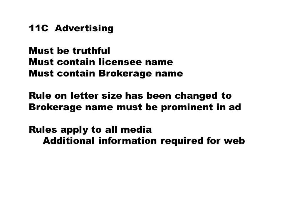 11C Advertising Must be truthful Must contain licensee name Must contain Brokerage name Rule on letter size has been changed to Brokerage name must be prominent in ad Rules apply to all media Additional information required for web