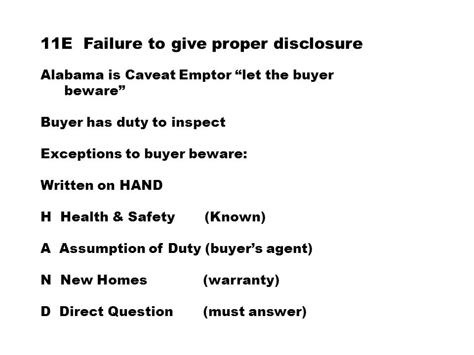 11E Failure to give proper disclosure Alabama is Caveat Emptor let the buyer beware Buyer has duty to inspect Exceptions to buyer beware: Written on HAND H Health & Safety (Known) A Assumption of Duty (buyer's agent) N New Homes (warranty) D Direct Question (must answer)
