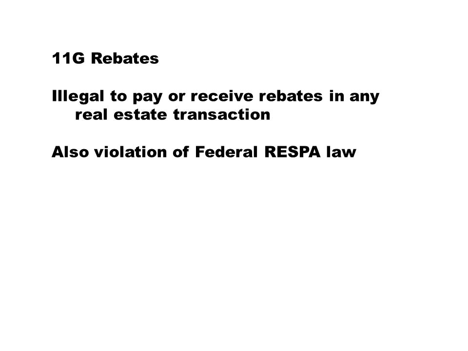 11G Rebates Illegal to pay or receive rebates in any real estate transaction Also violation of Federal RESPA law