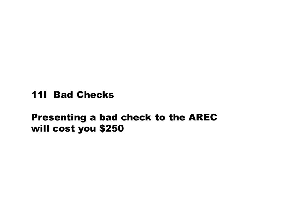 11I Bad Checks Presenting a bad check to the AREC will cost you $250