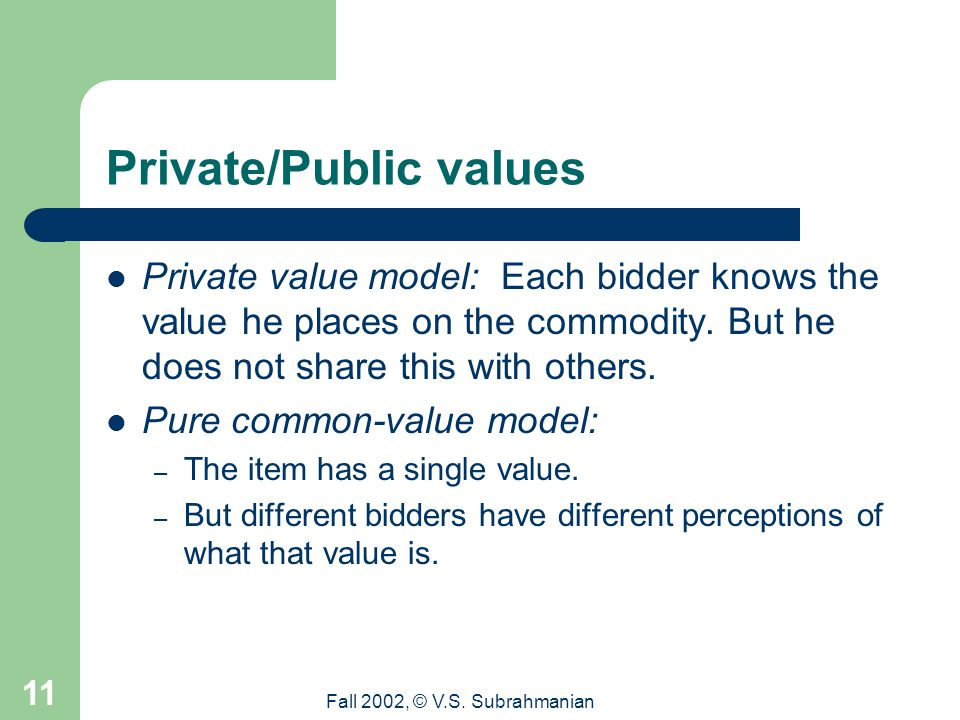 Fall 2002, © V.S. Subrahmanian 11 Private/Public values Private value model: Each bidder knows the value he places on the commodity. But he does not s