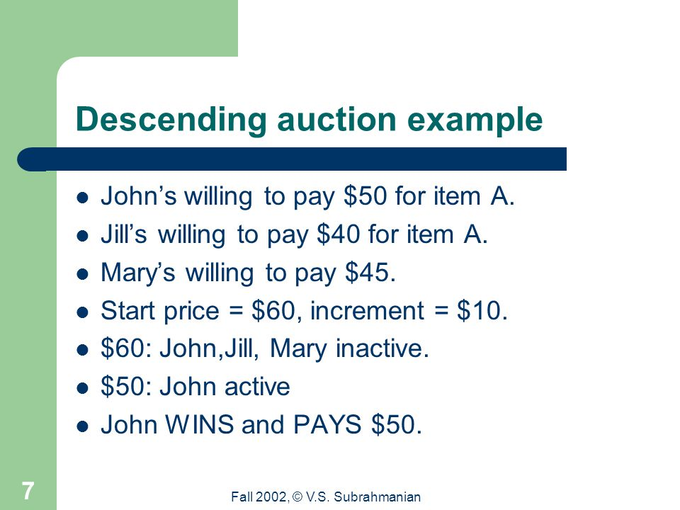 Fall 2002, © V.S. Subrahmanian 7 Descending auction example John's willing to pay $50 for item A.