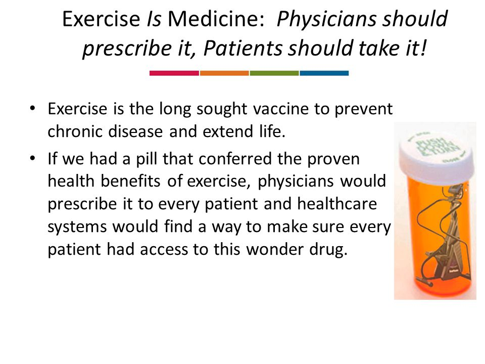 Exercise Is Medicine: Physicians should prescribe it, Patients should take it.