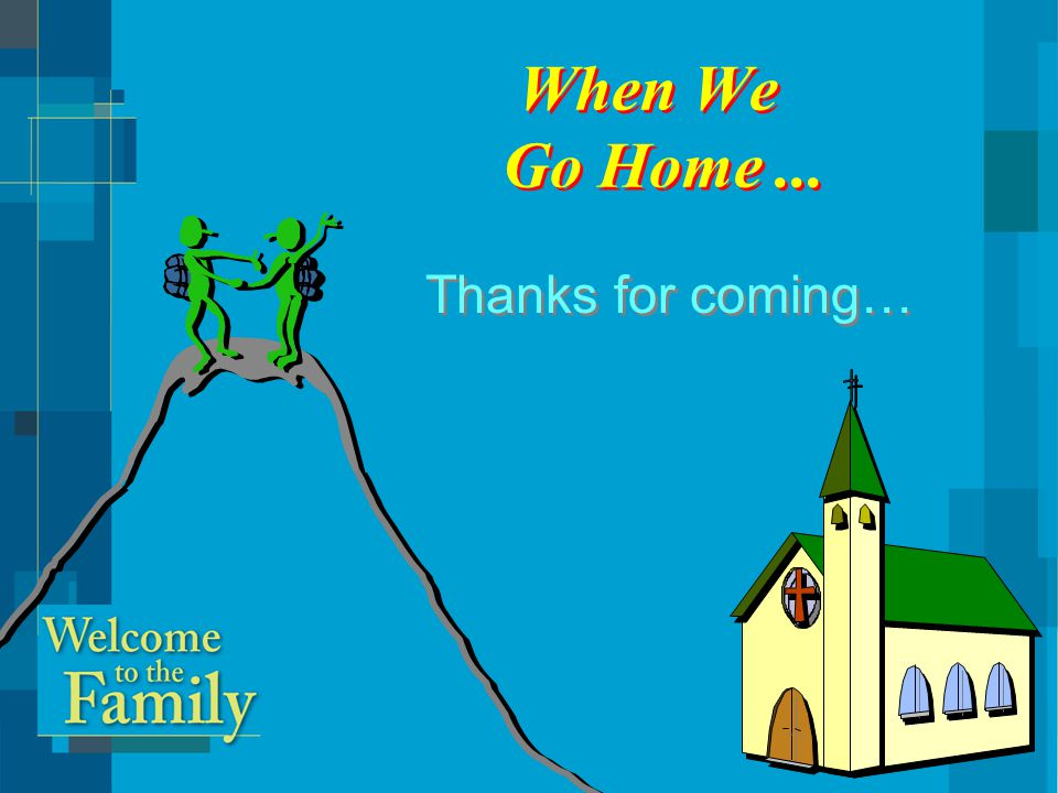 When We Go Home... Thanks for coming…