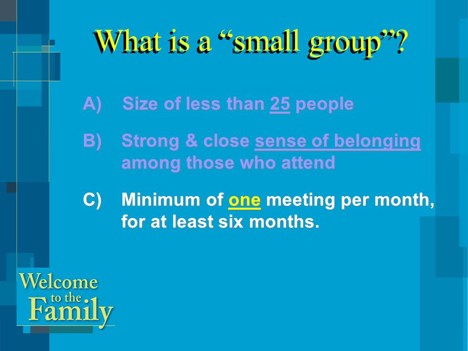 A) Size of less than 25 people B)Strong & close sense of belonging among those who attend C)Minimum of one meeting per month, for at least six months.