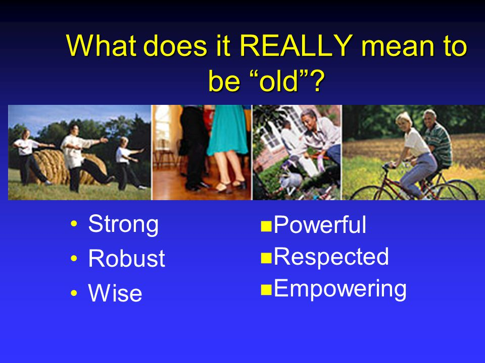What does it REALLY mean to be old Strong Robust Wise Powerful Respected Empowering