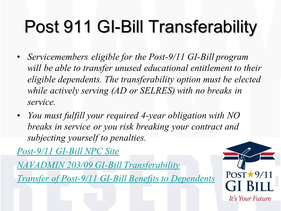 Post 911 GI-Bill Transferability Servicemembers eligible for the Post-9/11 GI-Bill program will be able to transfer unused educational entitlement to their eligible dependents.