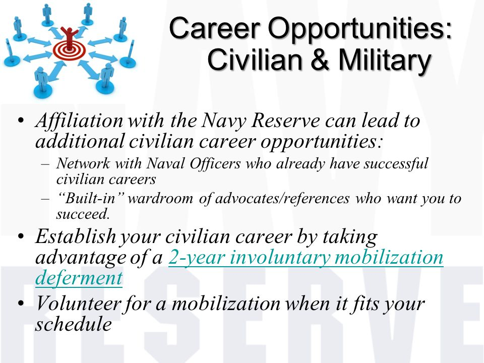 Career Opportunities: Civilian & Military Affiliation with the Navy Reserve can lead to additional civilian career opportunities: –Network with Naval Officers who already have successful civilian careers – Built-in wardroom of advocates/references who want you to succeed.