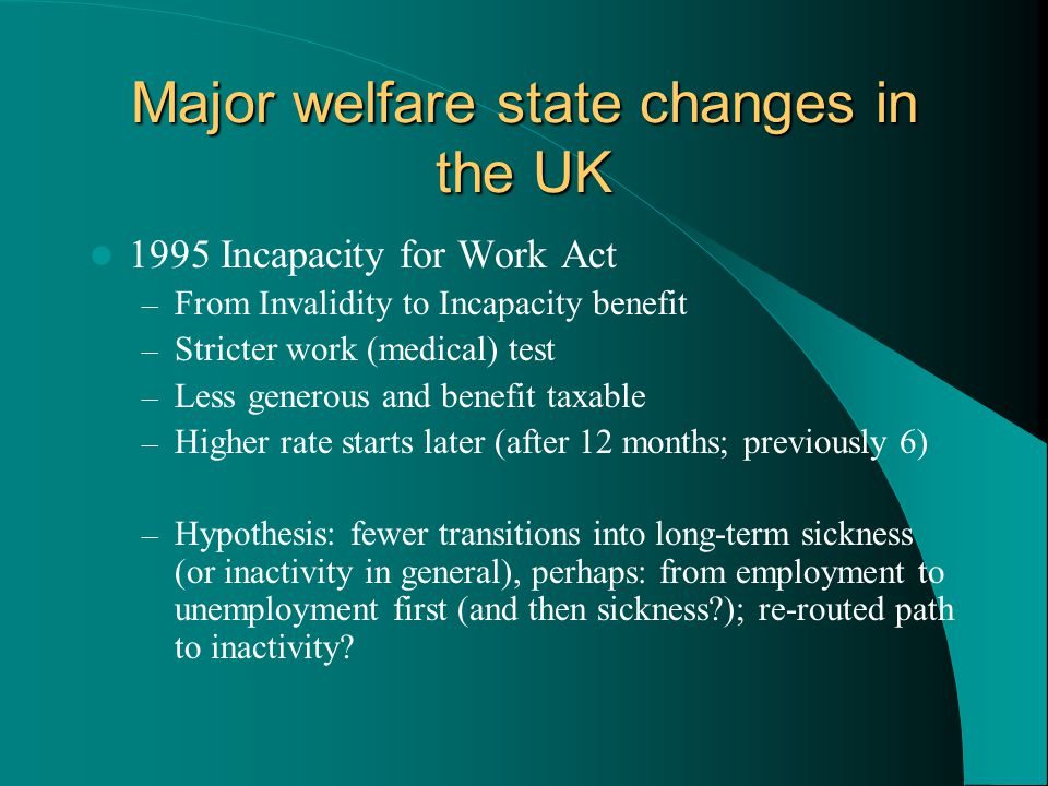 Major welfare state changes in the UK 1995 Incapacity for Work Act – From Invalidity to Incapacity benefit – Stricter work (medical) test – Less generous and benefit taxable – Higher rate starts later (after 12 months; previously 6) – Hypothesis: fewer transitions into long-term sickness (or inactivity in general), perhaps: from employment to unemployment first (and then sickness?); re-routed path to inactivity?