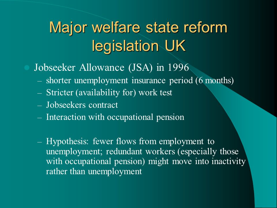 Major welfare state reform legislation UK Jobseeker Allowance (JSA) in 1996 – shorter unemployment insurance period (6 months) – Stricter (availability for) work test – Jobseekers contract – Interaction with occupational pension – Hypothesis: fewer flows from employment to unemployment; redundant workers (especially those with occupational pension) might move into inactivity rather than unemployment