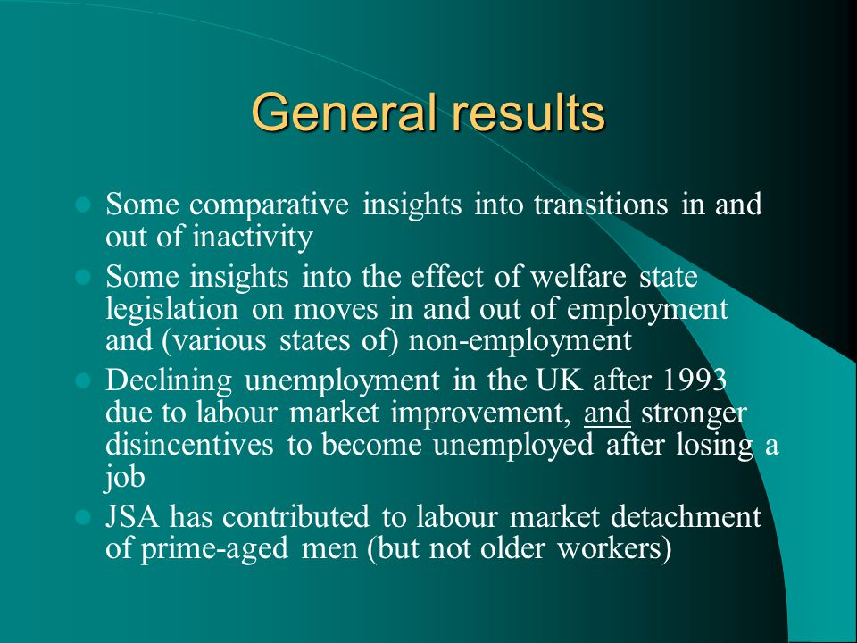 General results Some comparative insights into transitions in and out of inactivity Some insights into the effect of welfare state legislation on moves in and out of employment and (various states of) non-employment Declining unemployment in the UK after 1993 due to labour market improvement, and stronger disincentives to become unemployed after losing a job JSA has contributed to labour market detachment of prime-aged men (but not older workers)