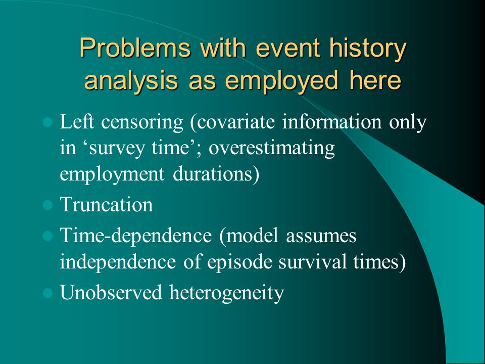 Problems with event history analysis as employed here Left censoring (covariate information only in 'survey time'; overestimating employment durations) Truncation Time-dependence (model assumes independence of episode survival times) Unobserved heterogeneity