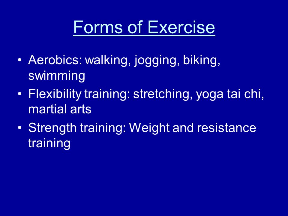 Forms of Exercise Aerobics: walking, jogging, biking, swimming Flexibility training: stretching, yoga tai chi, martial arts Strength training: Weight and resistance training