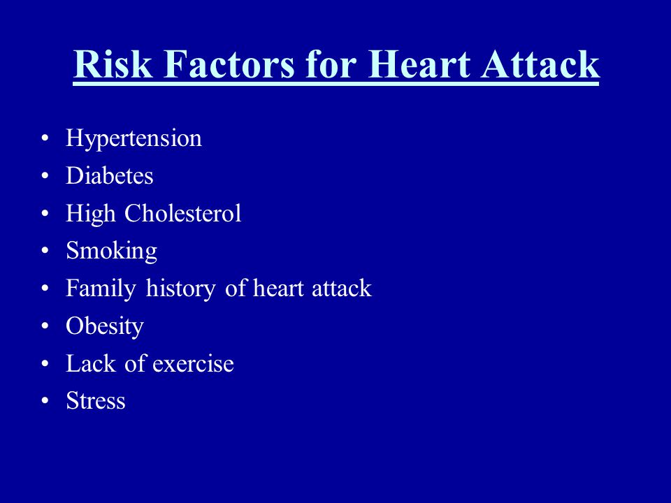 Risk Factors for Heart Attack Hypertension Diabetes High Cholesterol Smoking Family history of heart attack Obesity Lack of exercise Stress