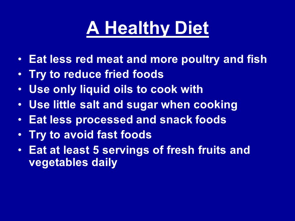 A Healthy Diet Eat less red meat and more poultry and fish Try to reduce fried foods Use only liquid oils to cook with Use little salt and sugar when cooking Eat less processed and snack foods Try to avoid fast foods Eat at least 5 servings of fresh fruits and vegetables daily