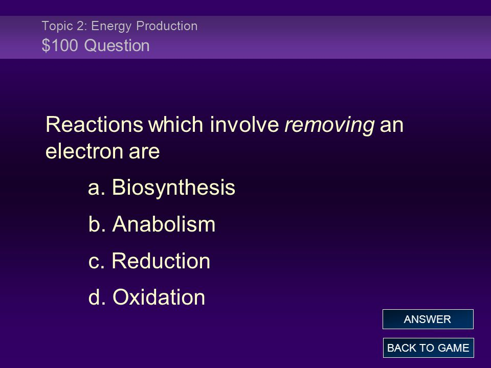 Topic 2: Energy Production $100 Question Reactions which involve removing an electron are a. Biosynthesis b. Anabolism c. Reduction d. Oxidation BACK