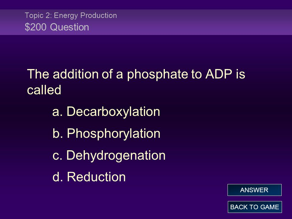 Topic 2: Energy Production $200 Question The addition of a phosphate to ADP is called a. Decarboxylation b. Phosphorylation c. Dehydrogenation d. Redu