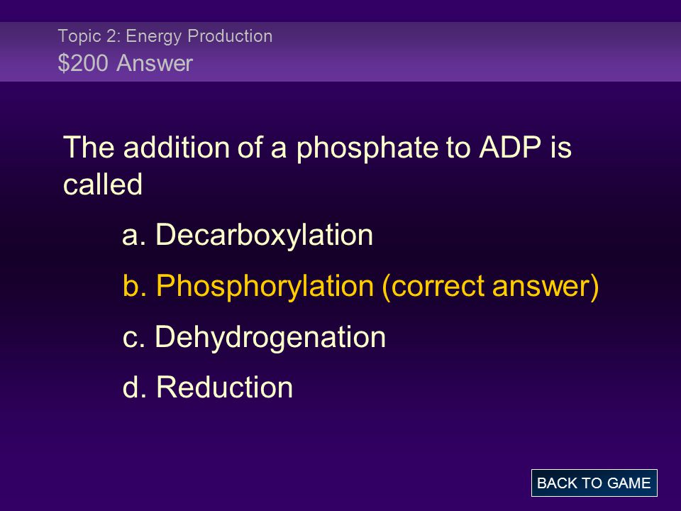Topic 2: Energy Production $200 Answer The addition of a phosphate to ADP is called a. Decarboxylation b. Phosphorylation (correct answer) c. Dehydrog