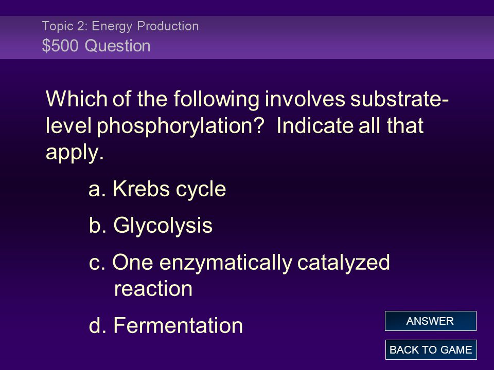 Topic 2: Energy Production $500 Question Which of the following involves substrate- level phosphorylation? Indicate all that apply. a. Krebs cycle b.