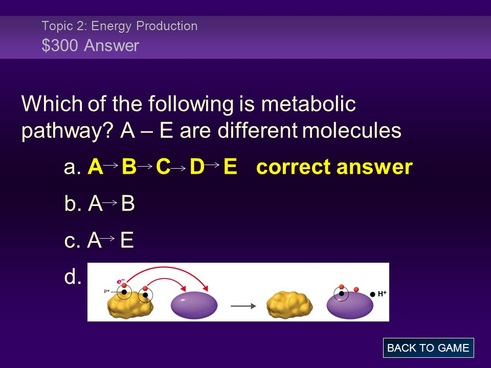 Topic 2: Energy Production $300 Answer Which of the following is metabolic pathway? A – E are different molecules a. A B C D E correct answer b. A B c