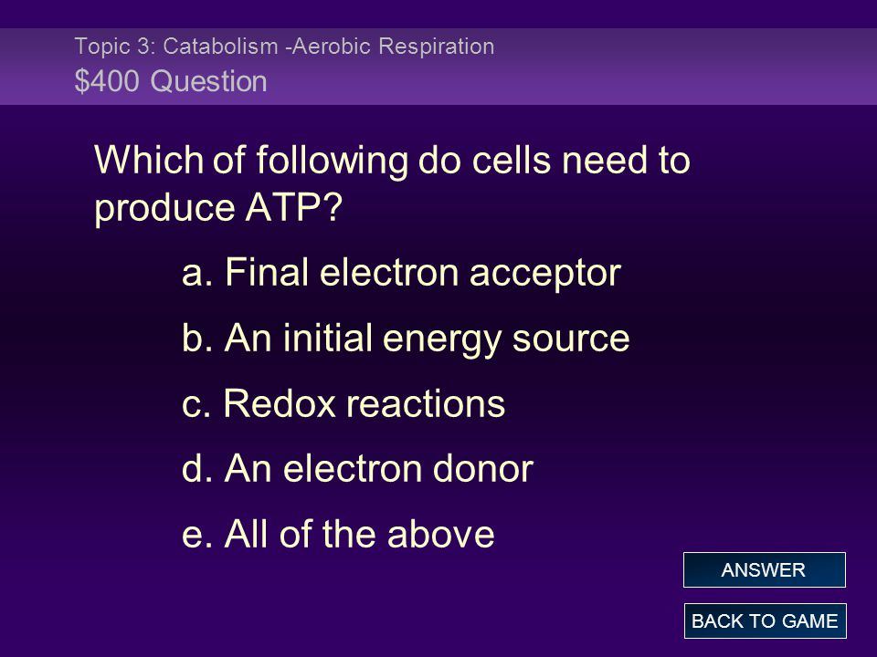 Topic 3: Catabolism -Aerobic Respiration $400 Question Which of following do cells need to produce ATP? a. Final electron acceptor b. An initial energ
