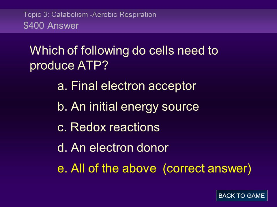 Topic 3: Catabolism -Aerobic Respiration $400 Answer BACK TO GAME Which of following do cells need to produce ATP.