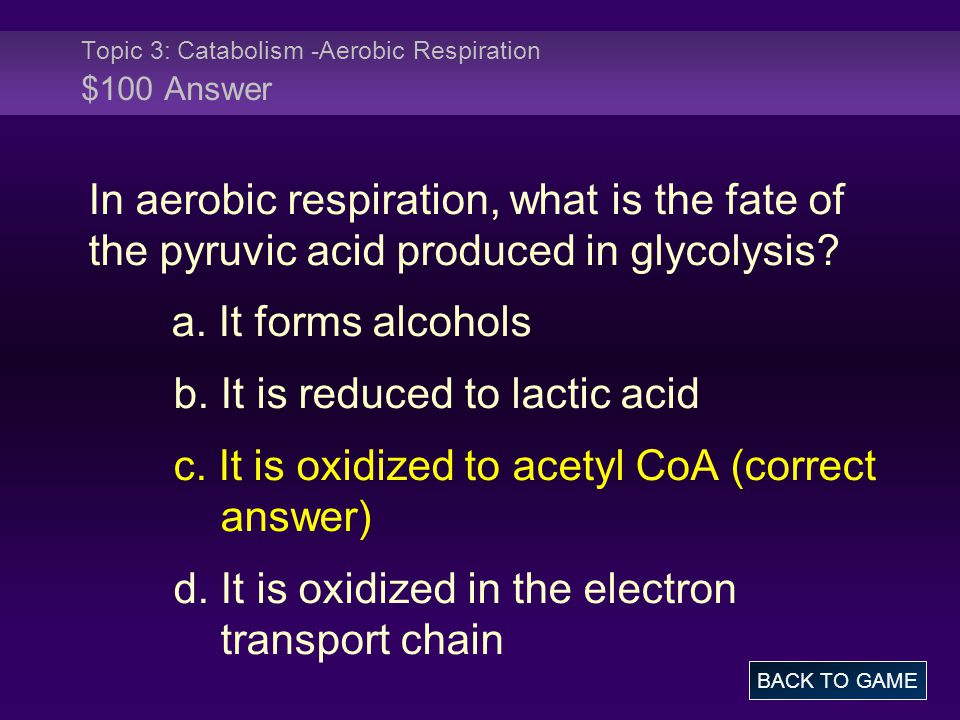 Topic 3: Catabolism -Aerobic Respiration $100 Answer In aerobic respiration, what is the fate of the pyruvic acid produced in glycolysis.