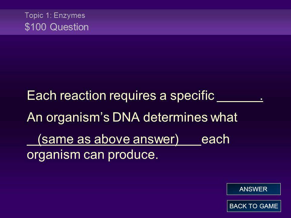 Topic 1: Enzymes $100 Question Each reaction requires a specific. An organism's DNA determines what (same as above answer)each organism can produce. B