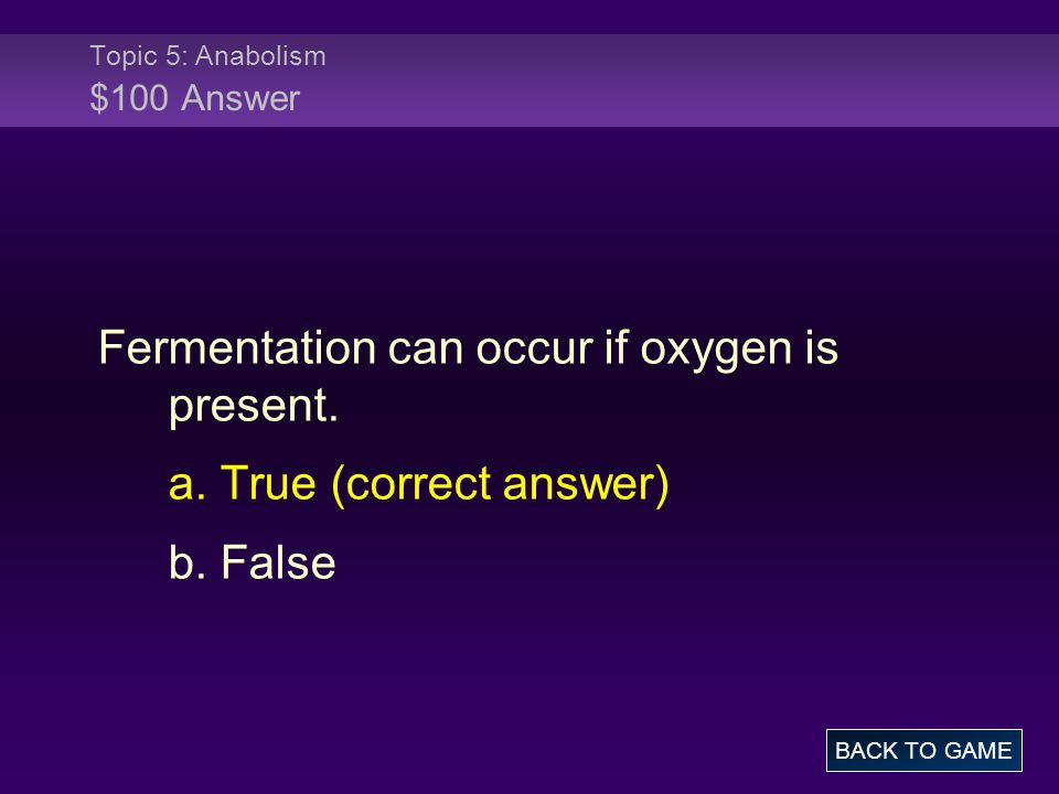 Topic 5: Anabolism $100 Answer Fermentation can occur if oxygen is present. a. True (correct answer) b. False BACK TO GAME