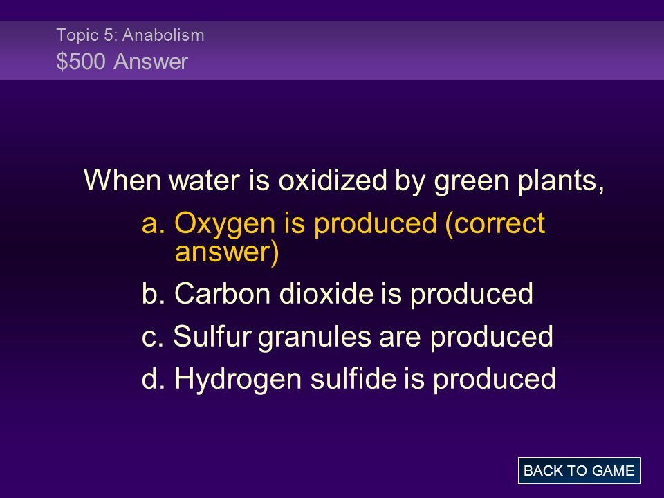 Topic 5: Anabolism $500 Answer BACK TO GAME When water is oxidized by green plants, a. Oxygen is produced (correct answer) b. Carbon dioxide is produc