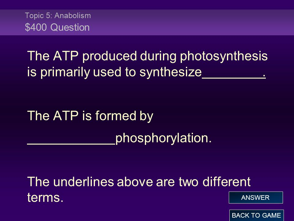 Topic 5: Anabolism $400 Question The ATP produced during photosynthesis is primarily used to synthesize. The ATP is formed by phosphorylation. The und