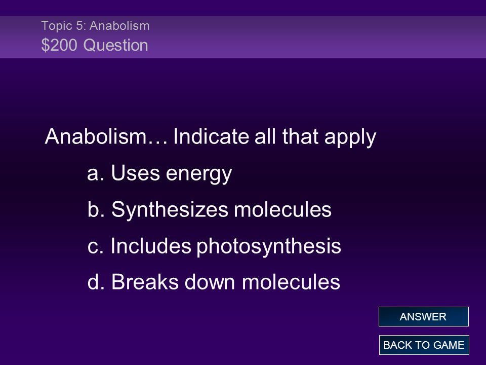 Topic 5: Anabolism $200 Question Anabolism… Indicate all that apply a.