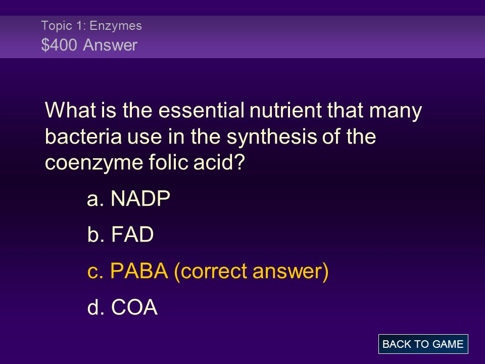 Topic 1: Enzymes $400 Answer What is the essential nutrient that many bacteria use in the synthesis of the coenzyme folic acid? a. NADP b. FAD c. PABA