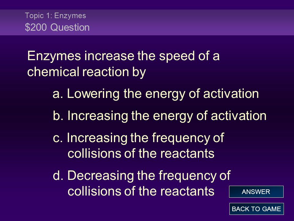 Topic 1: Enzymes $200 Question Enzymes increase the speed of a chemical reaction by a. Lowering the energy of activation b. Increasing the energy of a