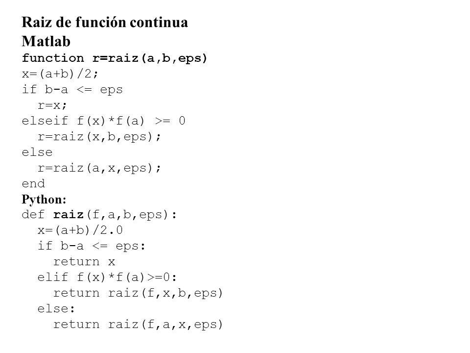 Raiz de función continua Matlab function r=raiz(a,b,eps) x=(a+b)/2; if b-a <= eps r=x; elseif f(x)*f(a) >= 0 r=raiz(x,b,eps); else r=raiz(a,x,eps); end Python: def raiz(f,a,b,eps): x=(a+b)/2.0 if b-a <= eps: return x elif f(x)*f(a)>=0: return raiz(f,x,b,eps) else: return raiz(f,a,x,eps)