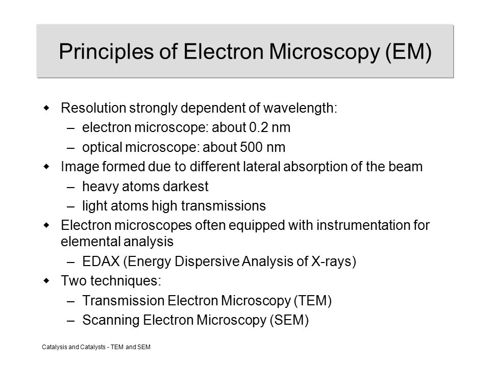 Catalysis and Catalysts - TEM and SEM Principles of Electron Microscopy (EM)  Resolution strongly dependent of wavelength: –electron microscope: about 0.2 nm –optical microscope: about 500 nm  Image formed due to different lateral absorption of the beam –heavy atoms darkest –light atoms high transmissions  Electron microscopes often equipped with instrumentation for elemental analysis –EDAX (Energy Dispersive Analysis of X-rays)  Two techniques: –Transmission Electron Microscopy (TEM) –Scanning Electron Microscopy (SEM)