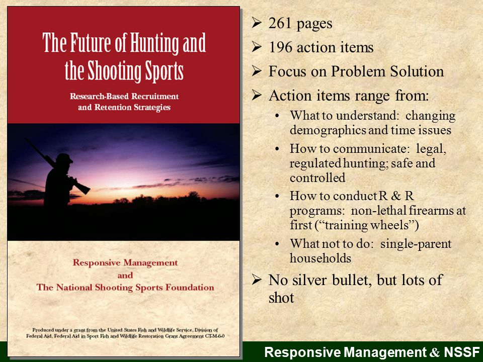  261 pages  196 action items  Focus on Problem Solution  Action items range from: What to understand: changing demographics and time issues How to communicate: legal, regulated hunting; safe and controlled How to conduct R & R programs: non-lethal firearms at first ( training wheels ) What not to do: single-parent households  No silver bullet, but lots of shot