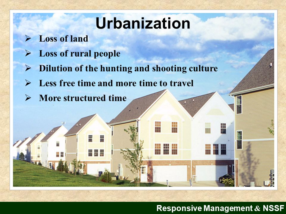 Responsive Management & NSSF  Loss of land  Loss of rural people  Dilution of the hunting and shooting culture  Less free time and more time to travel  More structured time Urbanization