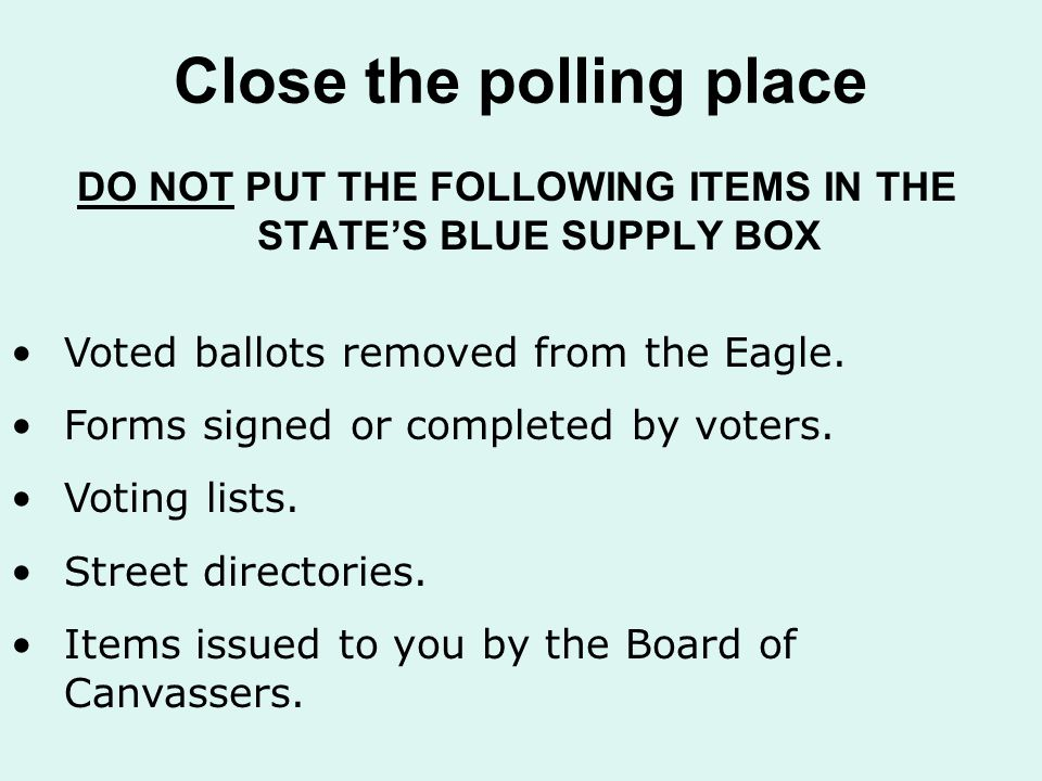 Close the polling place DO NOT PUT THE FOLLOWING ITEMS IN THE STATE'S BLUE SUPPLY BOX Voted ballots removed from the Eagle.