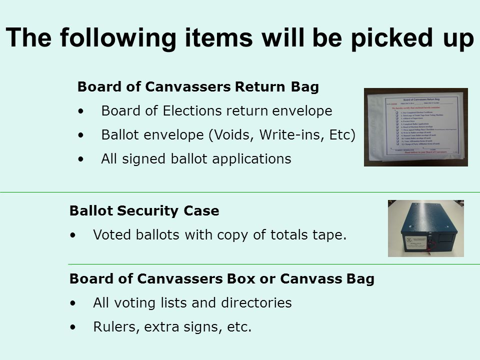 The following items will be picked up Board of Canvassers Return Bag Board of Elections return envelope Ballot envelope (Voids, Write-ins, Etc) All signed ballot applications Ballot Security Case Voted ballots with copy of totals tape.